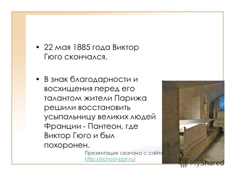 22 мая 1885 года Виктор Гюго скончался. В знак благодарности и восхищения перед его талантом жители Парижа решили восстановить усыпальницу великих людей Франции - Пантеон, где Виктор Гюго и был похоронен. Презентация скачана с сайта http://school-ppt