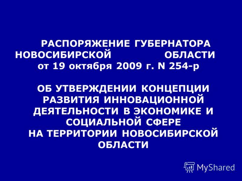 РАСПОРЯЖЕНИЕ ГУБЕРНАТОРА НОВОСИБИРСКОЙ ОБЛАСТИ от 19 октября 2009 г. N 254-р ОБ УТВЕРЖДЕНИИ КОНЦЕПЦИИ РАЗВИТИЯ ИННОВАЦИОННОЙ ДЕЯТЕЛЬНОСТИ В ЭКОНОМИКЕ И СОЦИАЛЬНОЙ СФЕРЕ НА ТЕРРИТОРИИ НОВОСИБИРСКОЙ ОБЛАСТИ