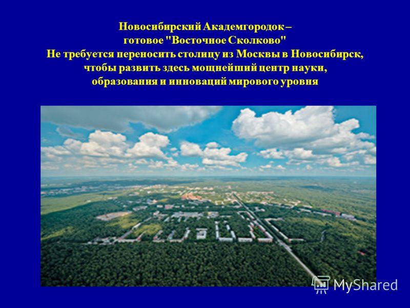Новосибирский Академгородок – готовое Восточное Сколково Не требуется переносить столицу из Москвы в Новосибирск, чтобы развить здесь мощнейший центр науки, образования и инноваций мирового уровня