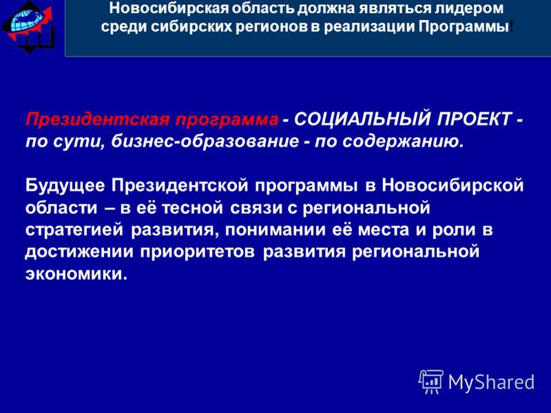 Новосибирская область должна являться лидером среди сибирских регионов в реализации Программы! Президентская программа - СОЦИАЛЬНЫЙ ПРОЕКТ - по сути, бизнес-образование - по содержанию. Будущее Президентской программы в Новосибирской области – в её т