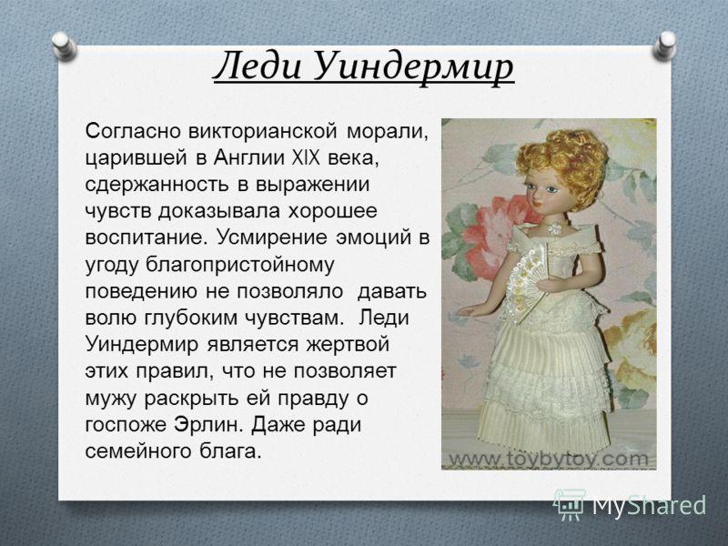 Леди Уиндермир Согласно викторианской морали, царившей в Англии XIX века, сдержанность в выражении чувств доказывала хорошее воспитание. Усмирение эмоций в угоду благопристойному поведению не позволяло давать волю глубоким чувствам. Леди Уиндермир яв