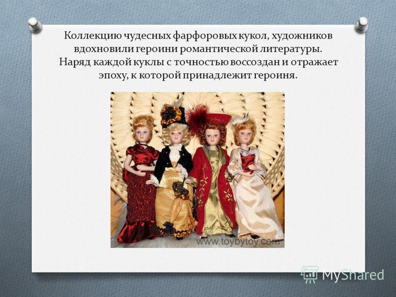 Коллекцию чудесных фарфоровых кукол, художников вдохновили героини романтической литературы. Наряд каждой куклы с точностью воссоздан и отражает эпоху, к которой принадлежит героиня.