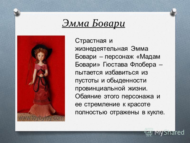 Эмма Бовари Страстная и жизнедеятельная Эмма Бовари – персонаж «Мадам Бовари» Гюстава Флобера – пытается избавиться из пустоты и обыденности провинциальной жизни. Обаяние этого персонажа и ее стремление к красоте полностью отражены в кукле.