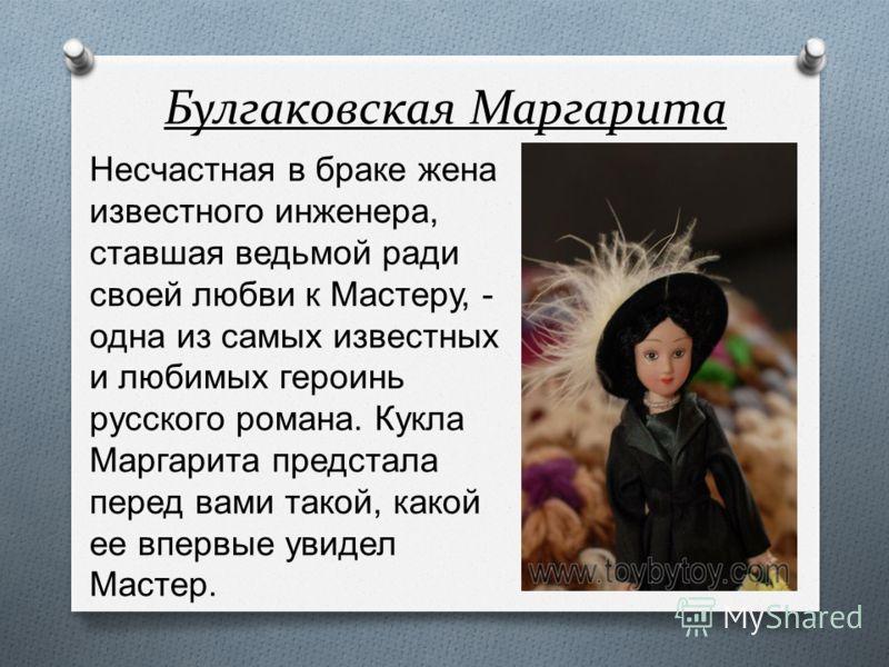 Булгаковская Маргарита Несчастная в браке жена известного инженера, ставшая ведьмой ради своей любви к Мастеру, - одна из самых известных и любимых героинь русского романа. Кукла Маргарита предстала перед вами такой, какой ее впервые увидел Мастер.