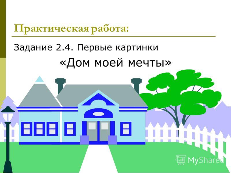 18 Задание 2.4. Первые картинки «Дом моей мечты» Практическая работа: