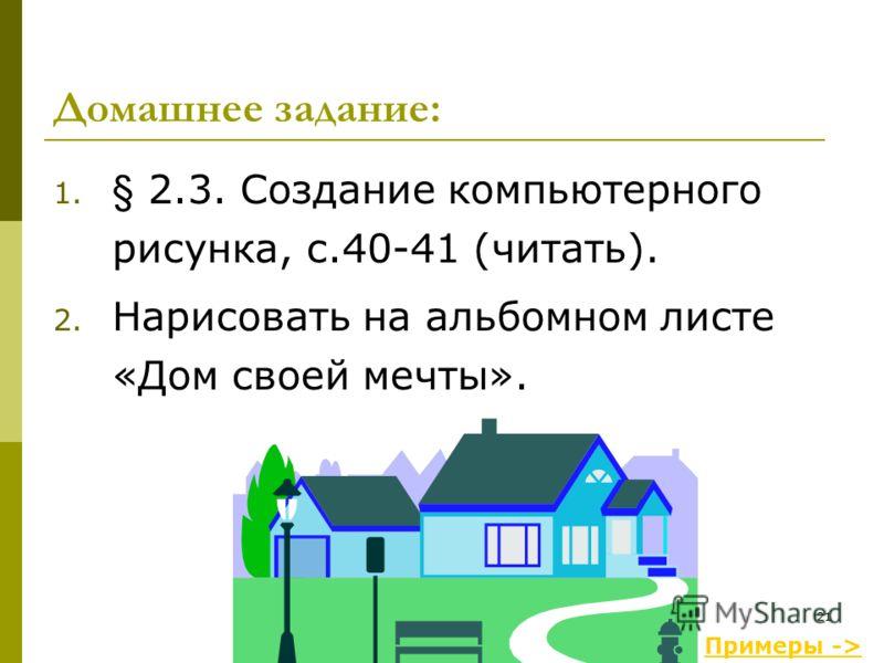 21 1. § 2.3. Создание компьютерного рисунка, с.40-41 (читать). 2. Нарисовать на альбомном листе «Дом своей мечты». Примеры -> Домашнее задание: