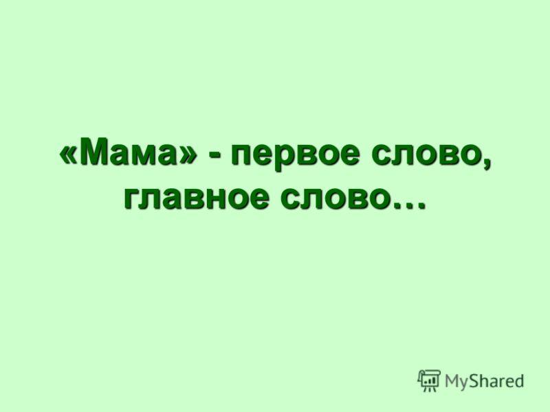 «Мама» - первое слово, главное слово…