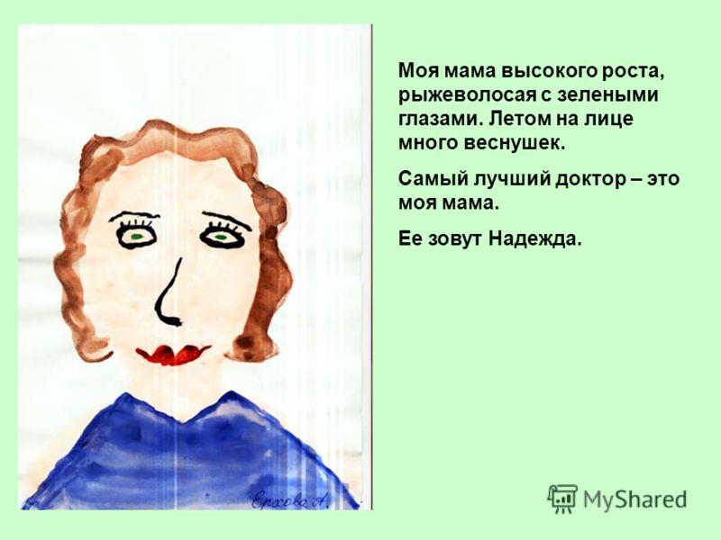 Моя мама высокого роста, рыжеволосая с зелеными глазами. Летом на лице много веснушек. Самый лучший доктор – это моя мама. Ее зовут Надежда.