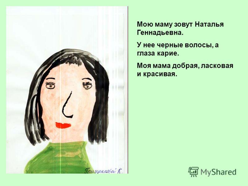 Мою маму зовут Наталья Геннадьевна. У нее черные волосы, а глаза карие. Моя мама добрая, ласковая и красивая.