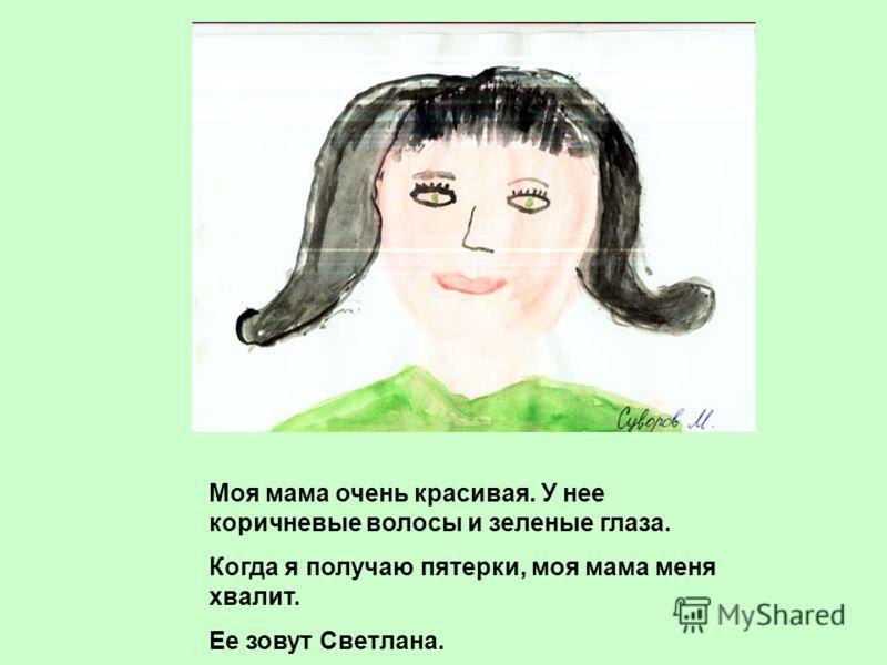 Моя мама очень красивая. У нее коричневые волосы и зеленые глаза. Когда я получаю пятерки, моя мама меня хвалит. Ее зовут Светлана.