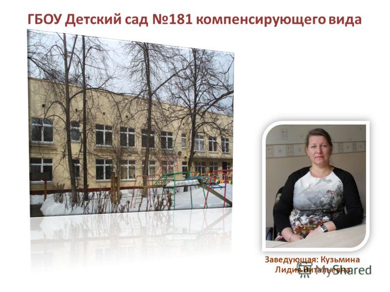 ГБОУ Детский сад 181 компенсирующего вида Заведующая: Кузьмина Лидия Витальевна
