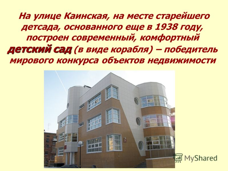 детский сад На улице Каинская, на месте старейшего детсада, основанного еще в 1938 году, построен современный, комфортный детский сад (в виде корабля) – победитель мирового конкурса объектов недвижимости