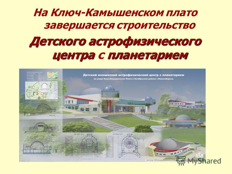 На Ключ-Камышенском плато завершается строительство Детского астрофизического центрапланетарием Детского астрофизического центра с планетарием