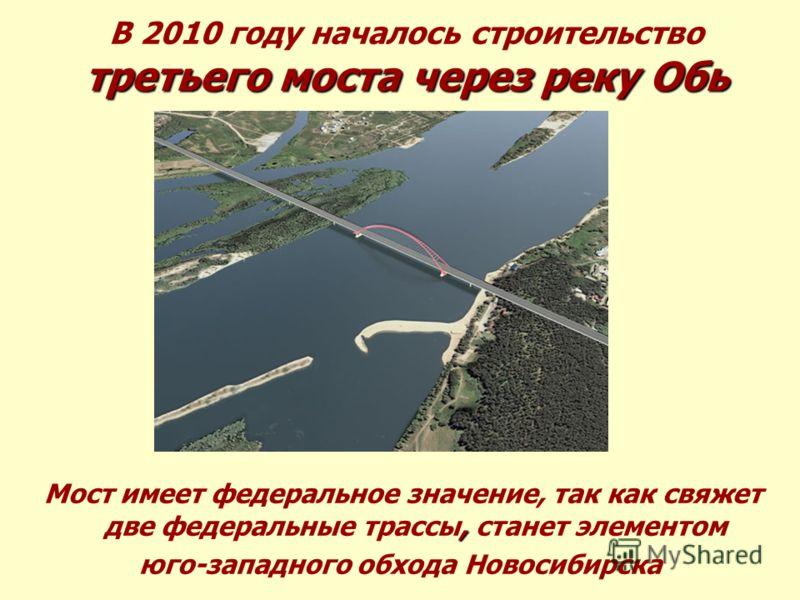 В 2010 году началось строительство третьего моста через реку Обь, Мост имеет федеральное значение, так как свяжет две федеральные трассы, станет элементом юго-западного обхода Новосибирска