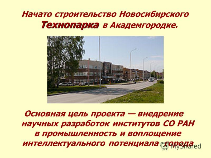 Технопарка Начато строительство Новосибирского Технопарка в Академгородке. Основная цель проекта внедрение научных разработок институтов СО РАН в промышленность и воплощение интеллектуального потенциала города