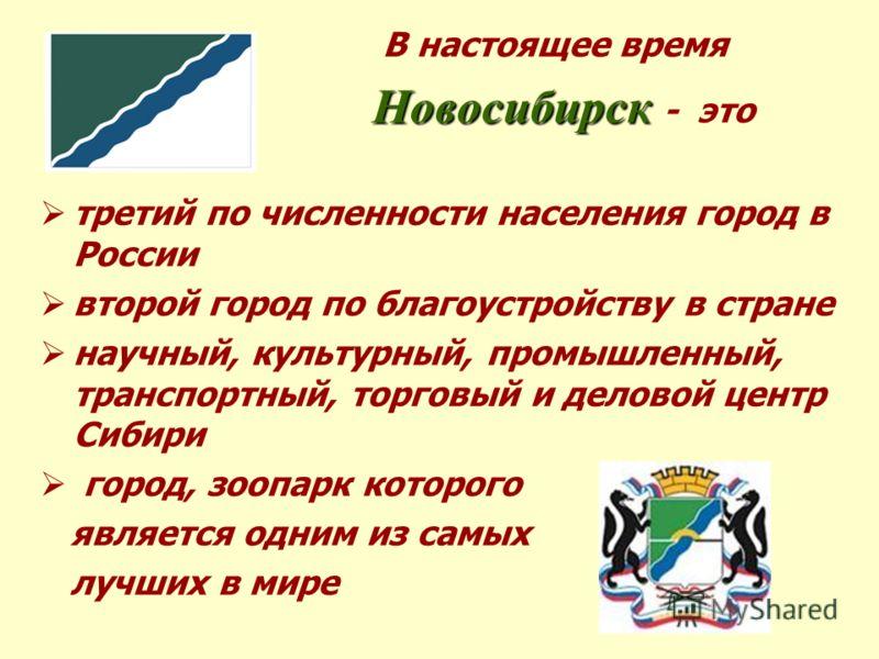 В настоящее время Новосибирск Новосибирск - это третий по численности населения город в России второй город по благоустройству в стране научный, культурный, промышленный, транспортный, торговый и деловой центр Сибири город, зоопарк которого является