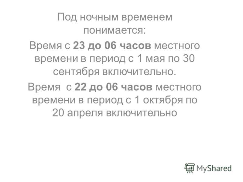 Под ночным временем понимается: Время с 23 до 06 часов местного времени в период с 1 мая по 30 сентября включительно. Время с 22 до 06 часов местного времени в период с 1 октября по 20 апреля включительно