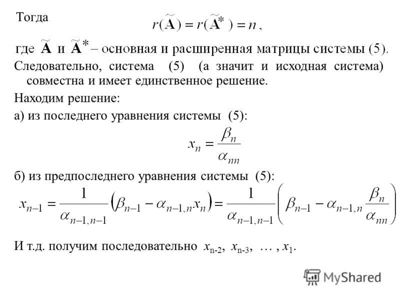 Тогда Следовательно, система (5) (а значит и исходная система) совместна и имеет единственное решение. Находим решение: а) из последнего уравнения системы (5): б) из предпоследнего уравнения системы (5): И т.д. получим последовательно x n-2, x n-3, …