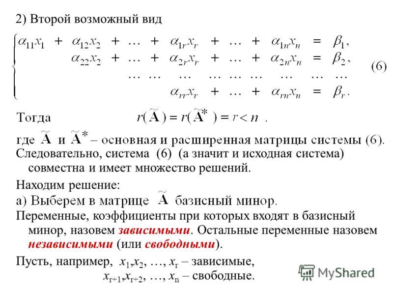 2) Второй возможный вид Следовательно, система (6) (а значит и исходная система) совместна и имеет множество решений. Находим решение: Переменные, коэффициенты при которых входят в базисный минор, назовем зависимыми. Остальные переменные назовем неза