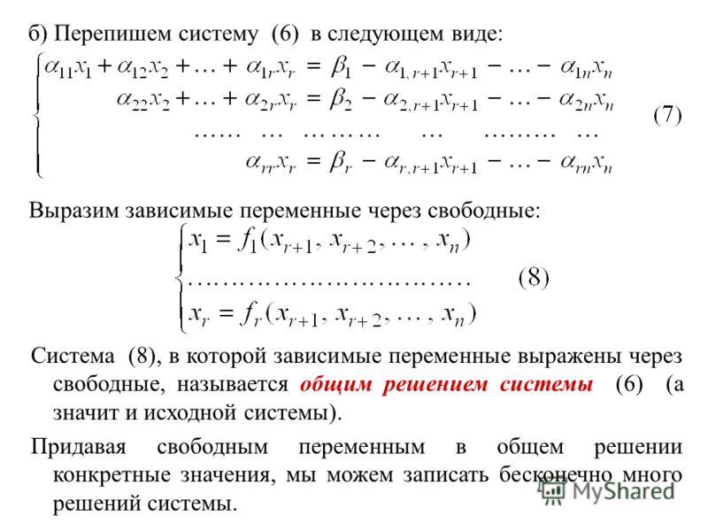 б) Перепишем систему (6) в следующем виде: Выразим зависимые переменные через свободные: Система (8), в которой зависимые переменные выражены через свободные, называется общим решением системы (6) (а значит и исходной системы). Придавая свободным пер