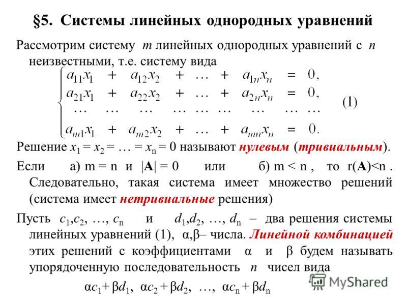 §5. Системы линейных однородных уравнений Рассмотрим систему m линейных однородных уравнений с n неизвестными, т.е. систему вида Решение x 1 = x 2 = … = x n = 0 называют нулевым (тривиальным). Если а) m = n и |A| = 0 или б) m < n, то r(A)