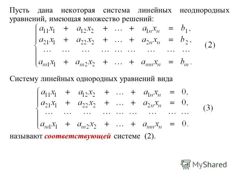 Пусть дана некоторая система линейных неоднородных уравнений, имеющая множество решений: Систему линейных однородных уравнений вида называют соответствующей системе (2).