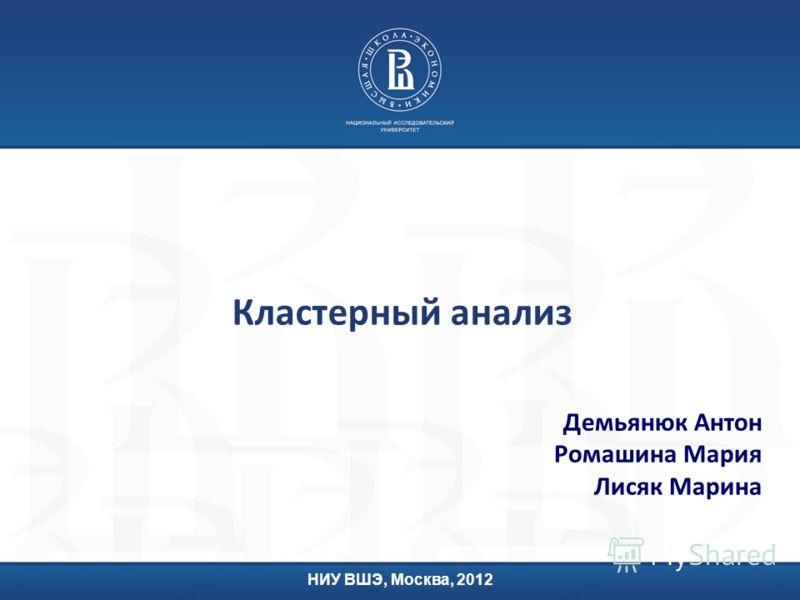 Кластерный анализ Демьянюк Антон Ромашина Мария Лисяк Марина НИУ ВШЭ, Москва, 2012