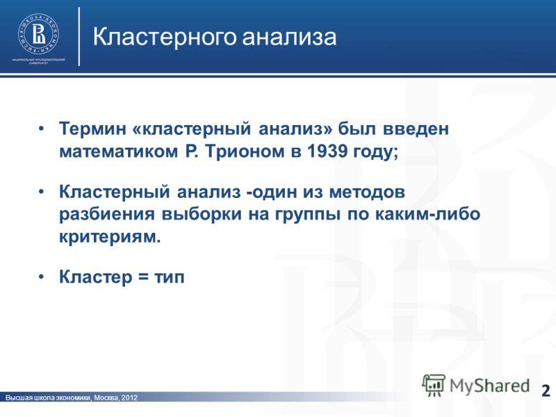 Высшая школа экономики, Москва, 2012 Кластерного анализа 2 Термин «кластерный анализ» был введен математиком Р. Трионом в 1939 году; Кластерный анализ -один из методов разбиения выборки на группы по каким-либо критериям. Кластер = тип