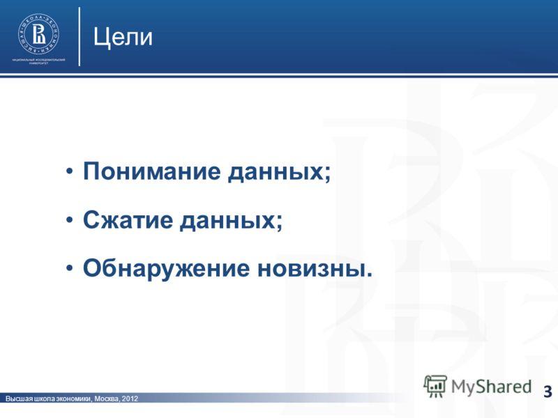 Высшая школа экономики, Москва, 2012 Цели 3 Понимание данных; Сжатие данных; Обнаружение новизны.
