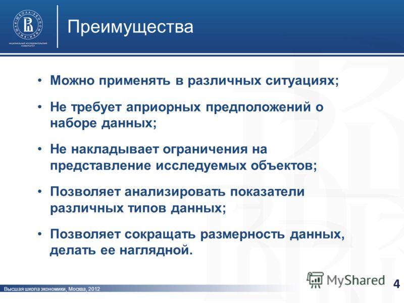 Высшая школа экономики, Москва, 2012 Преимущества 4 Можно применять в различных ситуациях; Не требует априорных предположений о наборе данных; Не накладывает ограничения на представление исследуемых объектов; Позволяет анализировать показатели различ
