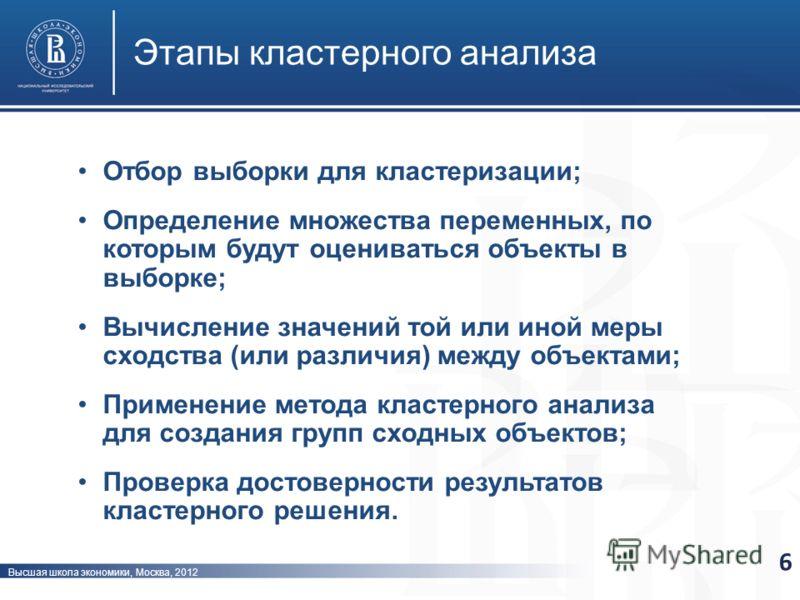 Высшая школа экономики, Москва, 2012 Этапы кластерного анализа 6 Отбор выборки для кластеризации; Определение множества переменных, по которым будут оцениваться объекты в выборке; Вычисление значений той или иной меры сходства (или различия) между об
