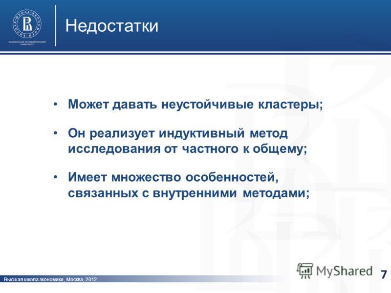 Высшая школа экономики, Москва, 2012 Недостатки 7 Может давать неустойчивые кластеры; Он реализует индуктивный метод исследования от частного к общему; Имеет множество особенностей, связанных с внутренними методами;