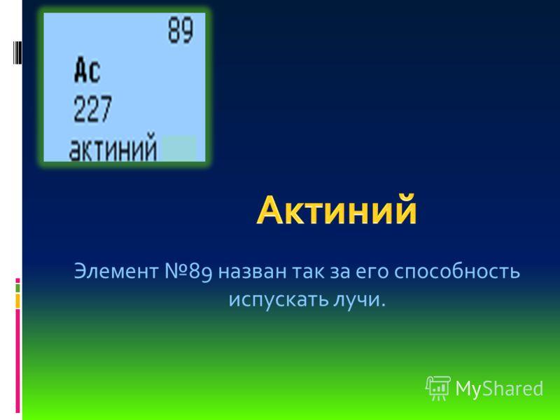 Элемент 89 назван так за его способность испускать лучи.