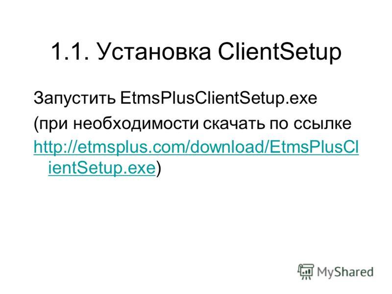 1.1. Установка ClientSetup Запустить EtmsPlusClientSetup.exe (при необходимости скачать по ссылке http://etmsplus.com/download/EtmsPlusCl ientSetup.exehttp://etmsplus.com/download/EtmsPlusCl ientSetup.exe)