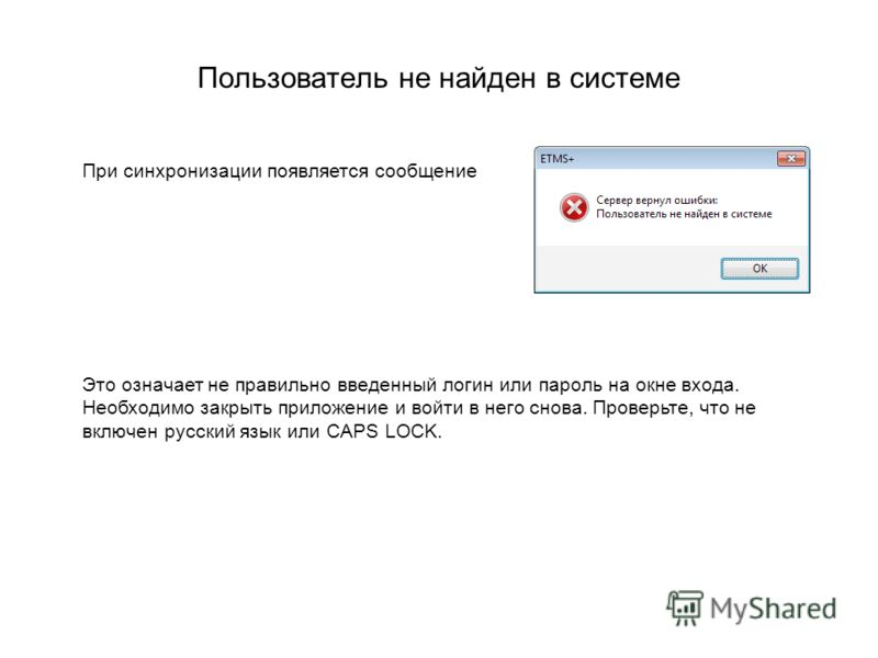 Пользователь не найден в системе При синхронизации появляется сообщение Это означает не правильно введенный логин или пароль на окне входа. Необходимо закрыть приложение и войти в него снова. Проверьте, что не включен русский язык или CAPS LOCK.