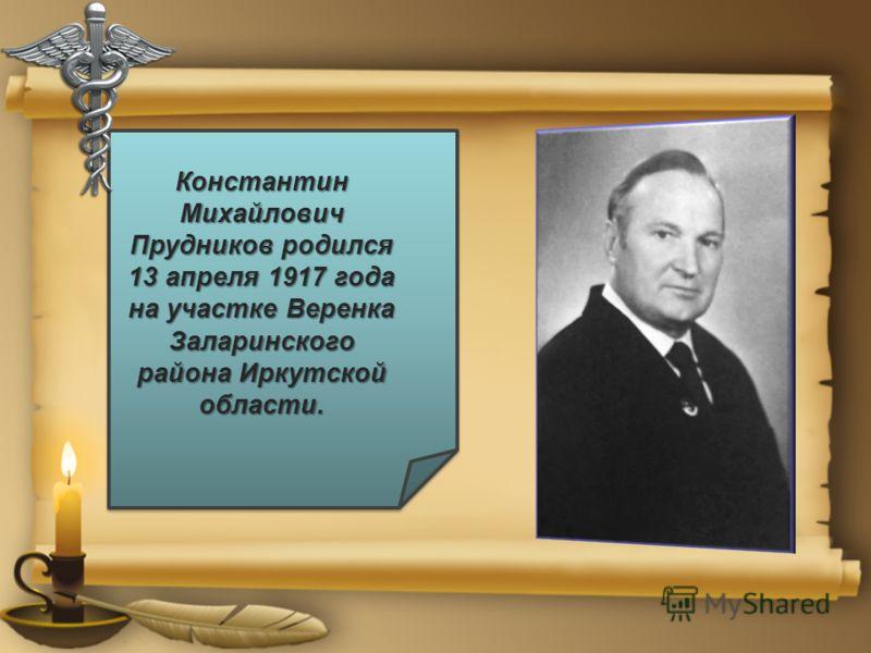 Константин Михайлович Прудников родился 13 апреля 1917 года на участке Веренка Заларинского района Иркутской области.