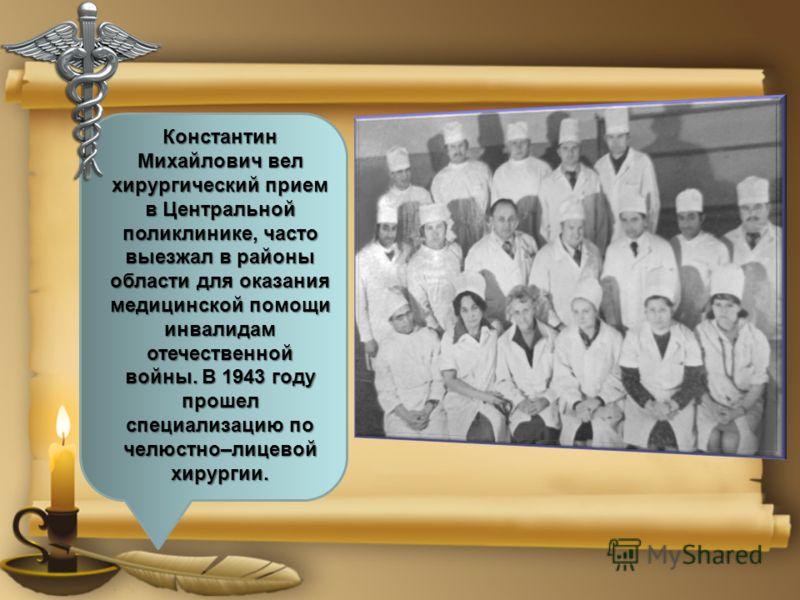 Константин Михайлович вел хирургический прием в Центральной поликлинике, часто выезжал в районы области для оказания медицинской помощи инвалидам отечественной войны. В 1943 году прошел специализацию по челюстно–лицевой хирургии.
