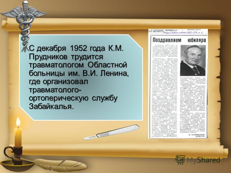 С декабря 1952 года К.М. Прудников трудится травматологом Областной больницы им. В.И. Ленина, где организовал травматолого- ортоперическую службу Забайкалья.