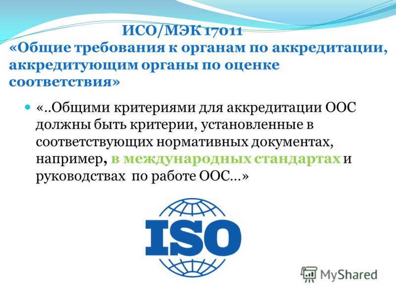 ИСО/МЭК 17011 «Общие требования к органам по аккредитации, аккредитующим органы по оценке соответствия» «..Общими критериями для аккредитации ООС должны быть критерии, установленные в соответствующих нормативных документах, например, в международных