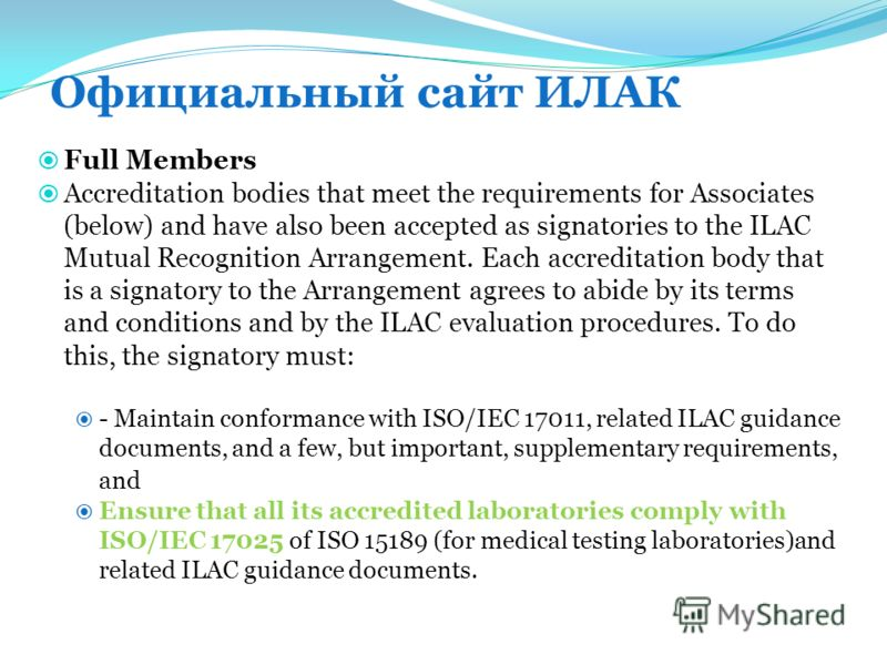 Официальный сайт ИЛАК Full Members Accreditation bodies that meet the requirements for Associates (below) and have also been accepted as signatories to the ILAC Mutual Recognition Arrangement. Each accreditation body that is a signatory to the Arrang