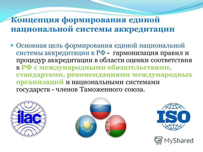 Концепция формирования единой национальной системы аккредитации Основная цель формирования единой национальной системы аккредитации в РФ - гармонизация правил и процедур аккредитации в области оценки соответствия в РФ с международными обязательствами
