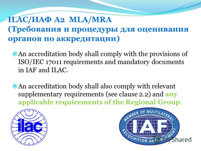 ILAC/ИАФ А2 MLA/MRA (Требования и процедуры для оценивания органов по аккредитации) An accreditation body shall comply with the provisions of ISO/IEC 17011 requirements and mandatory documents in IAF and ILAC. An accreditation body shall also comply