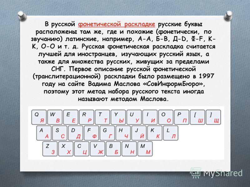 В русской фонетической раскладке русские буквы расположены там же, где и похожие (фонетически, по звучанию) латинские, например, A-А, Б-B, Д-D, Ф-F, K- K, O-O и т. д. Русская фонетическая раскладка считается лучшей для иностранцев, изучающих русский