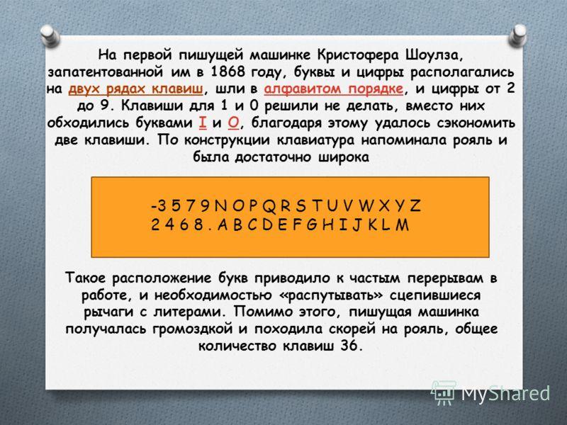 На первой пишущей машинке Кристофера Шоулза, запатентованной им в 1868 году, буквы и цифры располагались на двух рядах клавиш, шли в алфавитом порядке, и цифры от 2 до 9. Клавиши для 1 и 0 решили не делать, вместо них обходились буквами I и O, благод
