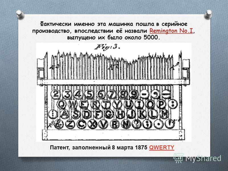 Фактически именно эта машинка пошла в серийное производство, впоследствии её назвали Remington No.I, выпущено их было около 5000. Патент, заполненный 8 марта 1875 QWERTYQWERTY