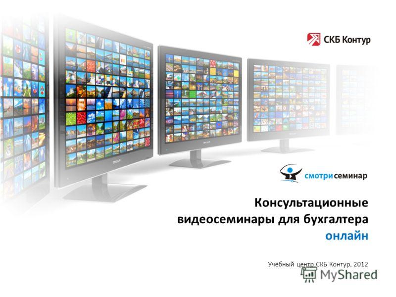 Консультационные видеосеминары для бухгалтера онлайн Учебный центр СКБ Контур, 2012