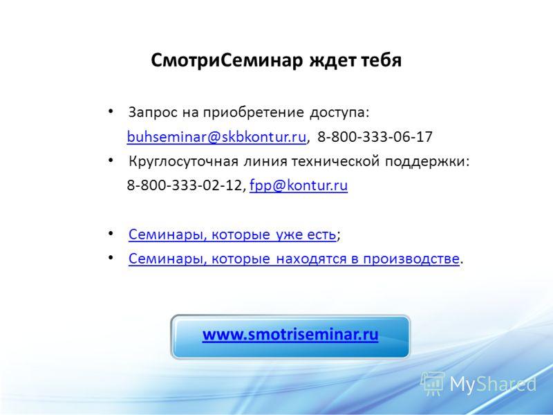 СмотриСеминар ждет тебя Запрос на приобретение доступа: buhseminar@skbkontur.ru, 8-800-333-06-17buhseminar@skbkontur.ru Круглосуточная линия технической поддержки: 8-800-333-02-12, fpp@kontur.rufpp@kontur.ru Семинары, которые уже есть; Семинары, кото
