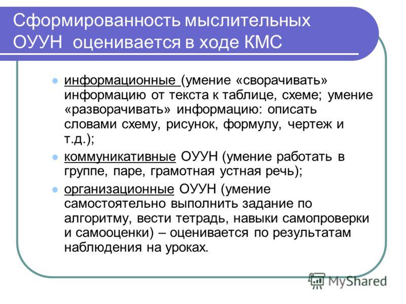 Сформированность мыслительных ОУУН оценивается в ходе КМС информационные (умение «сворачивать» информацию от текста к таблице, схеме; умение «разворачивать» информацию: описать словами схему, рисунок, формулу, чертеж и т.д.); коммуникативные ОУУН (ум