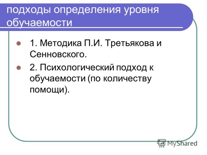 подходы определения уровня обучаемости 1. Методика П.И. Третьякова и Сенновского. 2. Психологический подход к обучаемости (по количеству помощи).