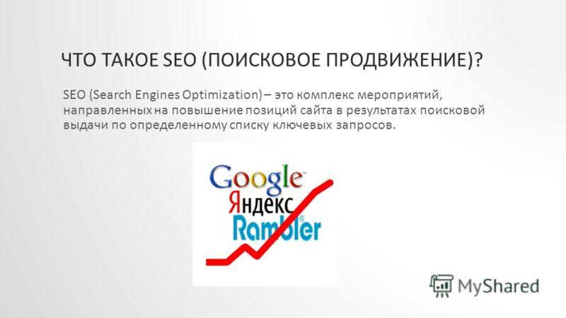 ЧТО ТАКОЕ SEO (ПОИСКОВОЕ ПРОДВИЖЕНИЕ)? SEO (Search Engines Optimization) – это комплекс мероприятий, направленных на повышение позиций сайта в результатах поисковой выдачи по определенному списку ключевых запросов.